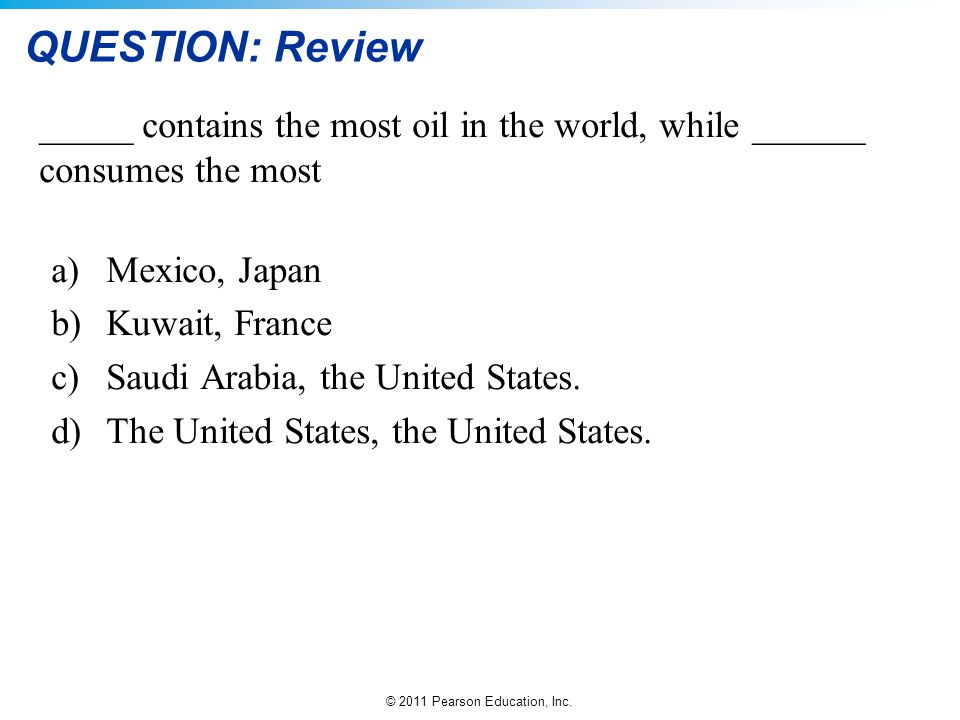 © 2011 Pearson Education, Inc. QUESTION: Review _____ contains the most oil in the world, while ______ consumes the most a)Mexico, Japan b)Kuwait, Fra