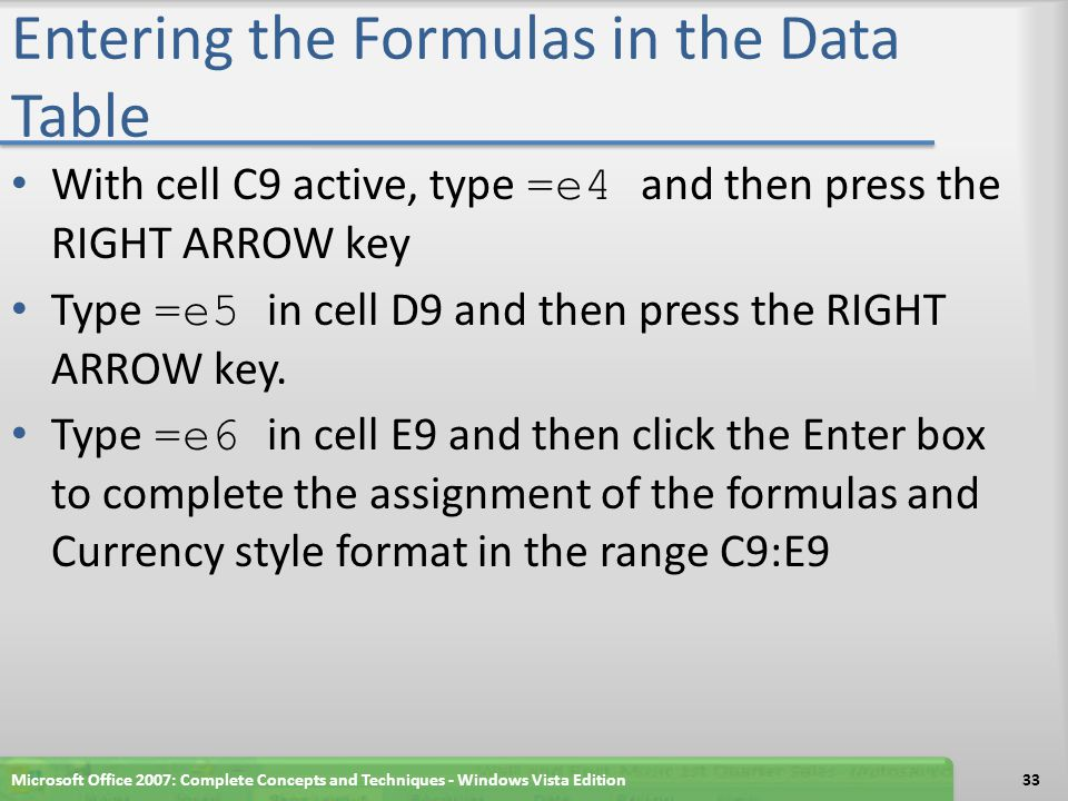 Entering the Formulas in the Data Table With cell C9 active, type =e4 and then press the RIGHT ARROW key Type =e5 in cell D9 and then press the RIGHT