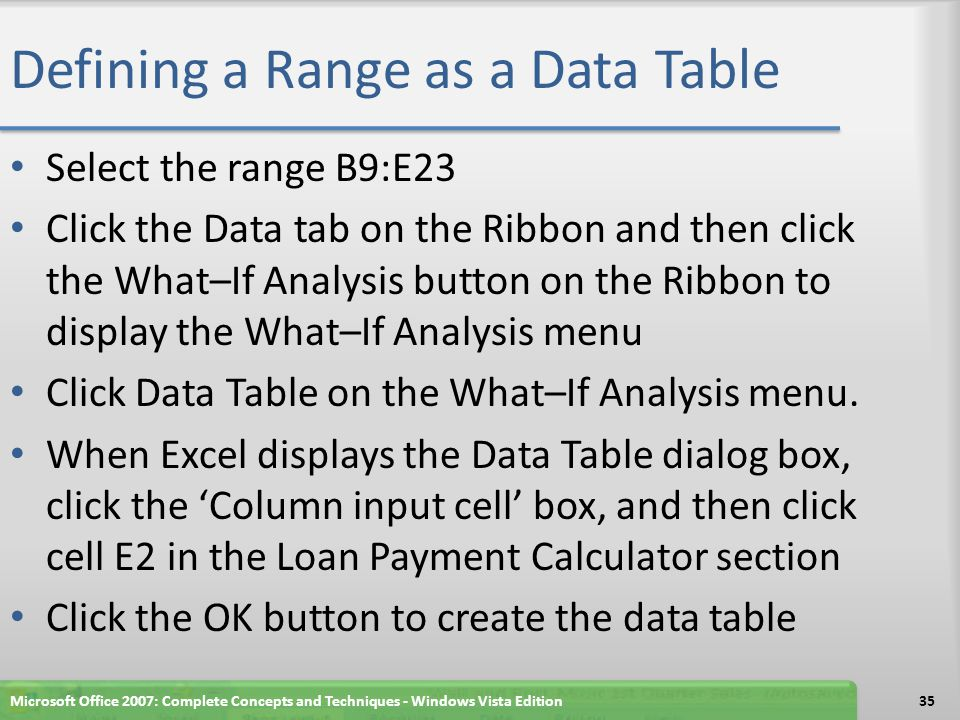 Defining a Range as a Data Table Select the range B9:E23 Click the Data tab on the Ribbon and then click the What–If Analysis button on the Ribbon to