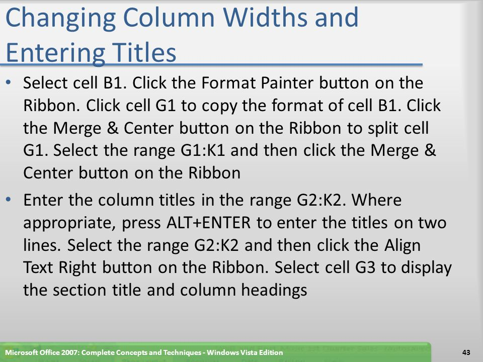 Changing Column Widths and Entering Titles Select cell B1. Click the Format Painter button on the Ribbon. Click cell G1 to copy the format of cell B1.