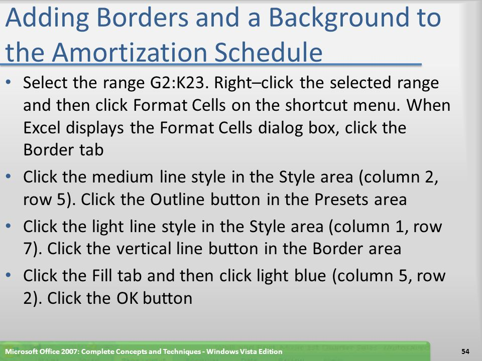 Adding Borders and a Background to the Amortization Schedule Select the range G2:K23. Right–click the selected range and then click Format Cells on th