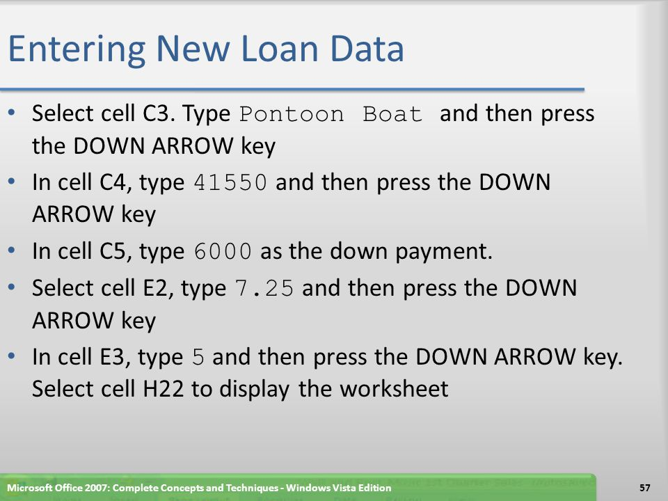 Entering New Loan Data Select cell C3. Type Pontoon Boat and then press the DOWN ARROW key In cell C4, type 41550 and then press the DOWN ARROW key In