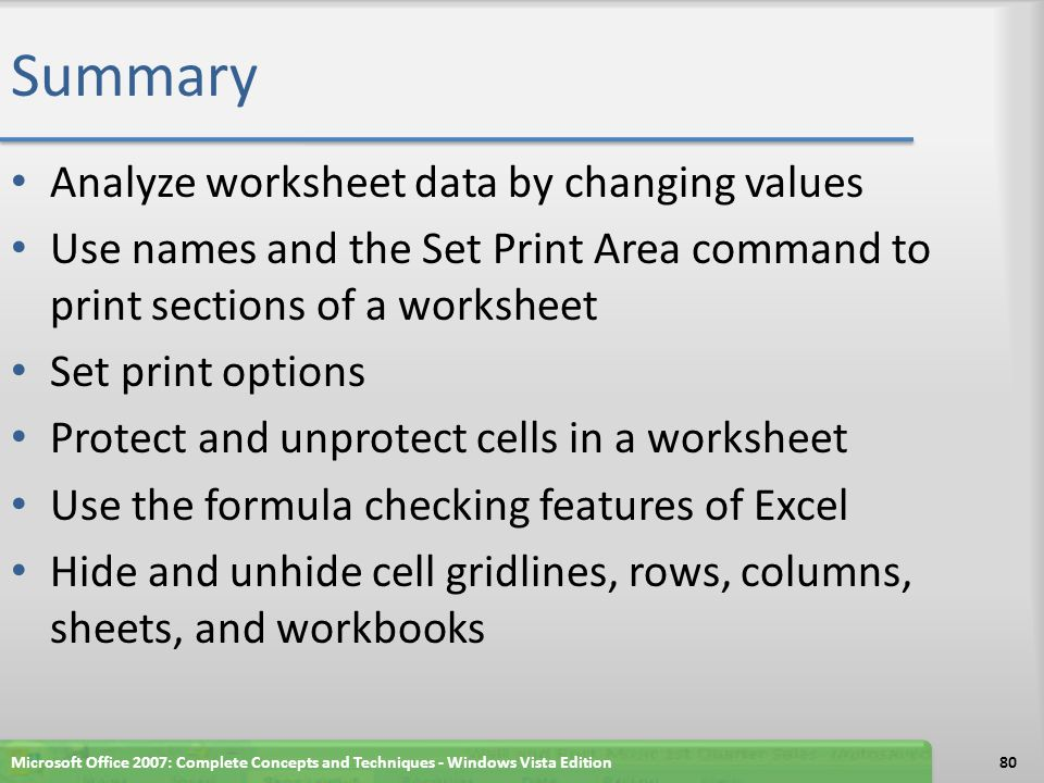 Summary Analyze worksheet data by changing values Use names and the Set Print Area command to print sections of a worksheet Set print options Protect