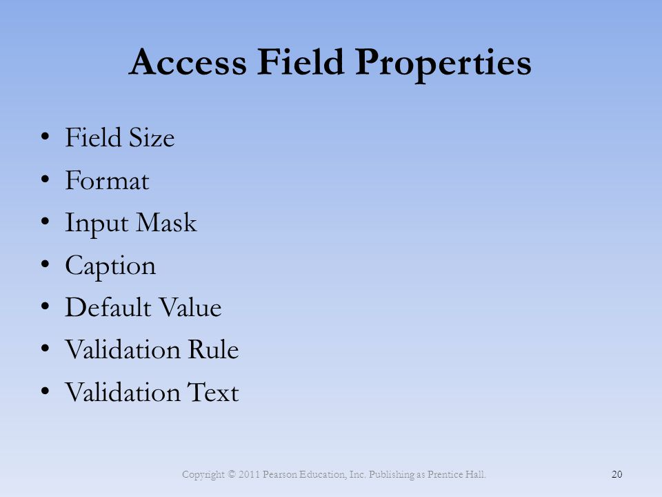 Access Field Properties Field Size Format Input Mask Caption Default Value Validation Rule Validation Text Copyright © 2011 Pearson Education, Inc. Pu