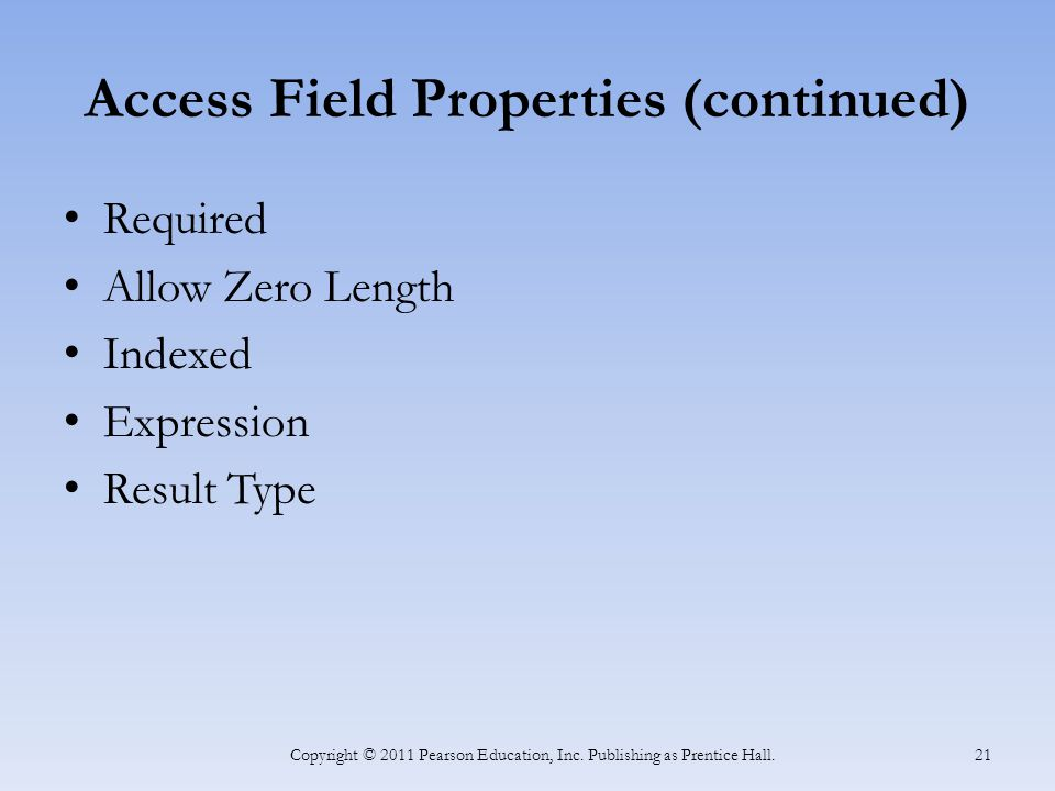 Access Field Properties (continued) Required Allow Zero Length Indexed Expression Result Type Copyright © 2011 Pearson Education, Inc. Publishing as P