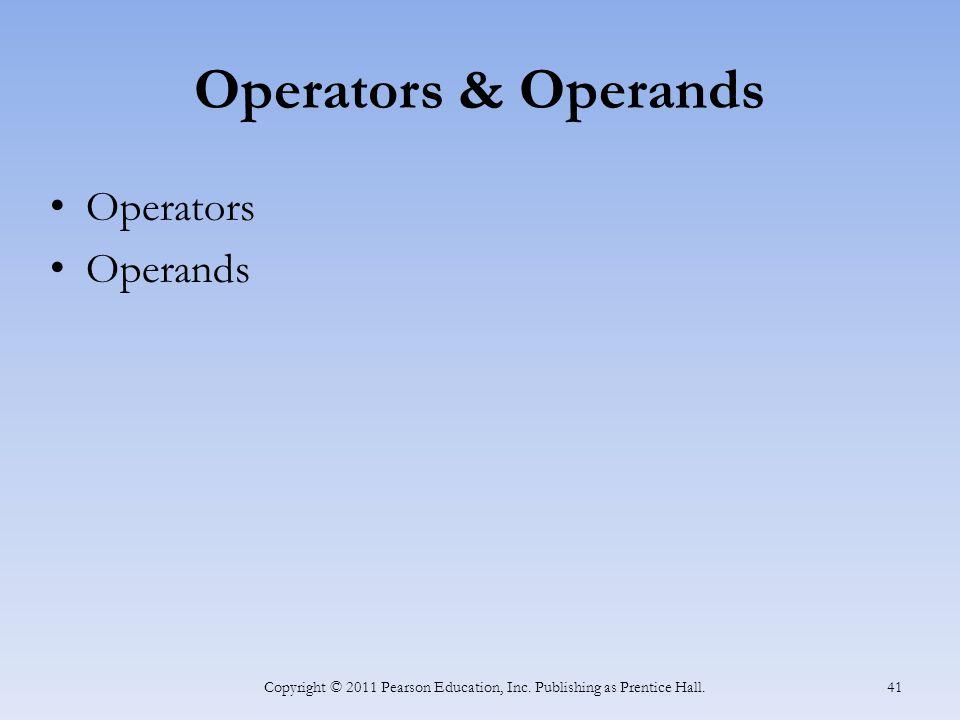 Operators & Operands Operators Operands Copyright © 2011 Pearson Education, Inc. Publishing as Prentice Hall. 41
