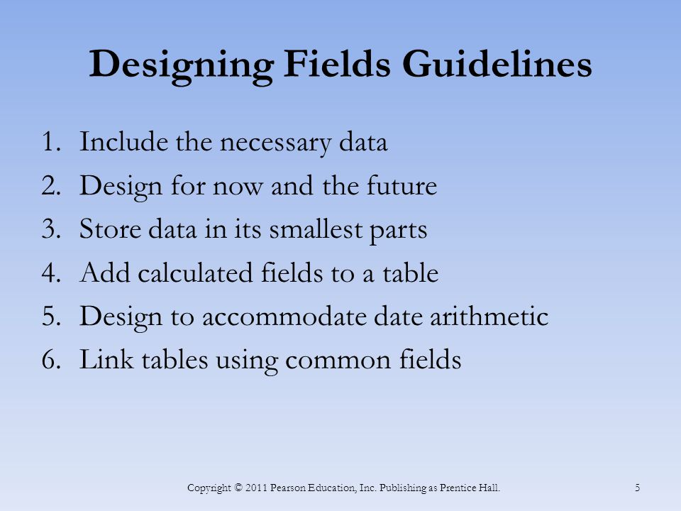 Designing Fields Guidelines 1.Include the necessary data 2.Design for now and the future 3.Store data in its smallest parts 4.Add calculated fields to