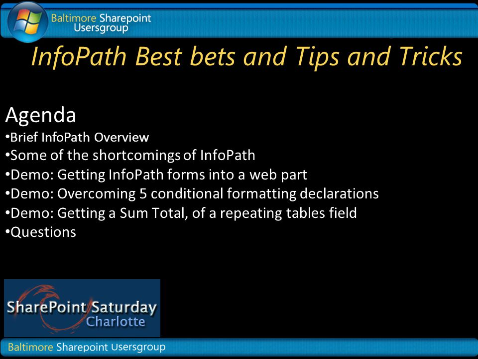 InfoPath Best bets and Tips and Tricks Agenda Brief InfoPath Overview Some of the shortcomings of InfoPath Demo: Getting InfoPath forms into a web part Demo: Overcoming 5 conditional formatting declarations Demo: Getting a Sum Total, of a repeating tables field Questions