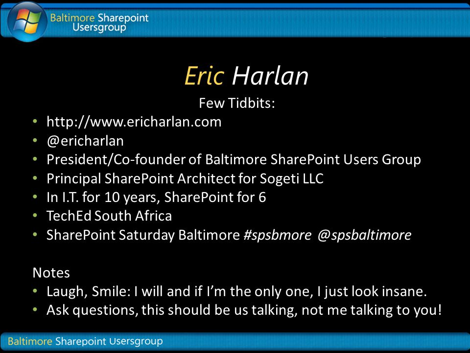 Eric Harlan Few Tidbits: http://www.ericharlan.com @ericharlan President/Co-founder of Baltimore SharePoint Users Group Principal SharePoint Architect for Sogeti LLC In I.T.