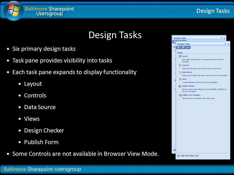 Design Tasks Six primary design tasks Task pane provides visibility into tasks Each task pane expands to display functionality Layout Controls Data Source Views Design Checker Publish Form Some Controls are not available in Browser View Mode.