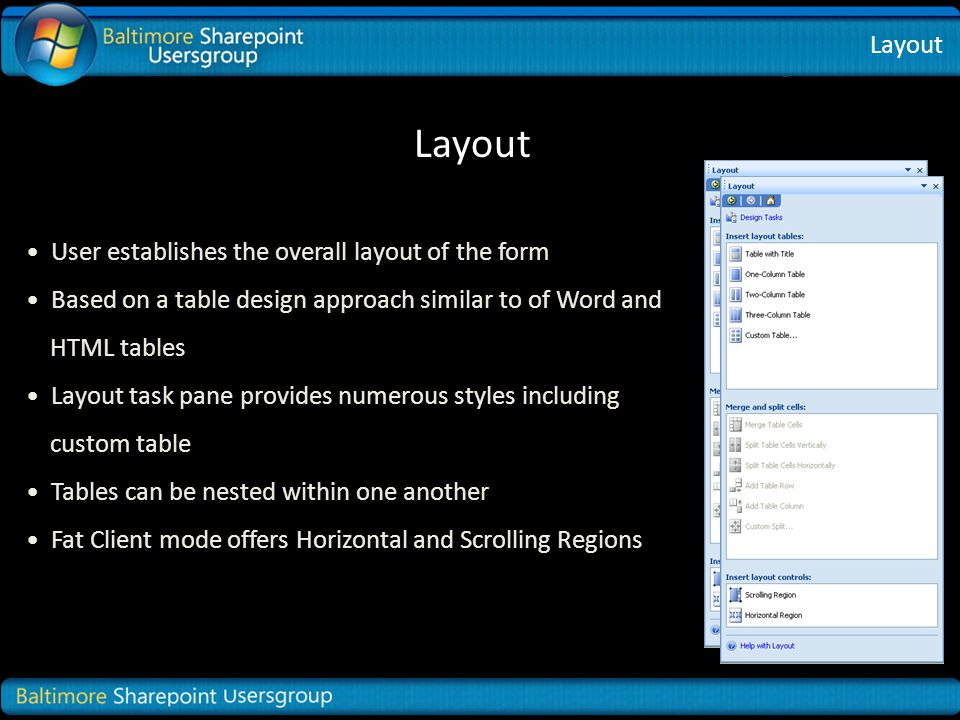 Layout User establishes the overall layout of the form Based on a table design approach similar to of Word and HTML tables Layout task pane provides numerous styles including custom table Tables can be nested within one another Fat Client mode offers Horizontal and Scrolling Regions