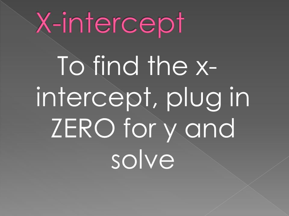 To find the x- intercept, plug in ZERO for y and solve