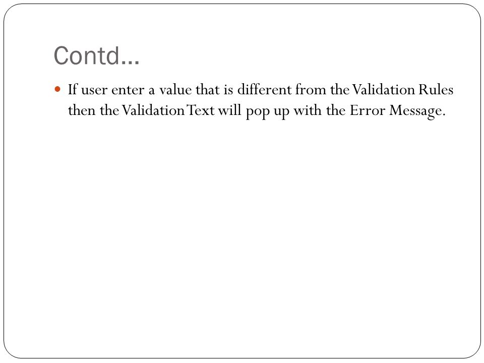 Contd… If user enter a value that is different from the Validation Rules then the Validation Text will pop up with the Error Message.