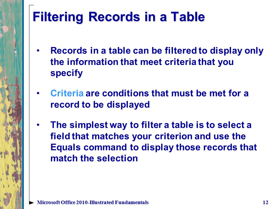 Filtering Records in a Table Records in a table can be filtered to display only the information that meet criteria that you specify Criteria are conditions that must be met for a record to be displayed The simplest way to filter a table is to select a field that matches your criterion and use the Equals command to display those records that match the selection 12Microsoft Office 2010-Illustrated Fundamentals