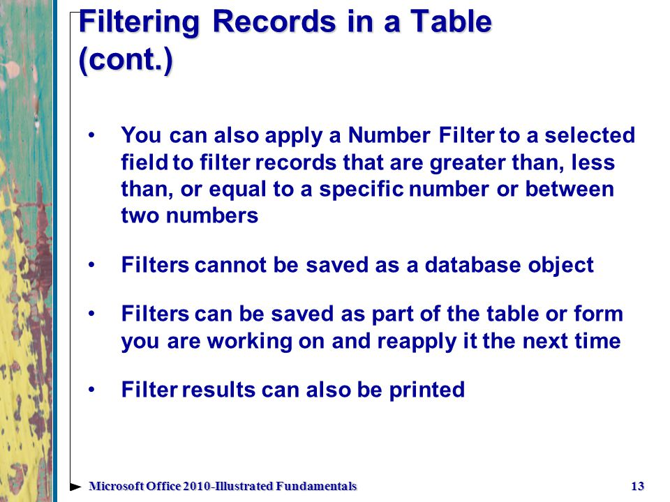Filtering Records in a Table (cont.) You can also apply a Number Filter to a selected field to filter records that are greater than, less than, or equal to a specific number or between two numbers Filters cannot be saved as a database object Filters can be saved as part of the table or form you are working on and reapply it the next time Filter results can also be printed 13Microsoft Office 2010-Illustrated Fundamentals