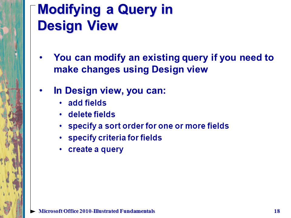 Modifying a Query in Design View 18Microsoft Office 2010-Illustrated Fundamentals You can modify an existing query if you need to make changes using Design view In Design view, you can: add fields delete fields specify a sort order for one or more fields specify criteria for fields create a query