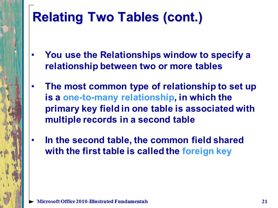 Relating Two Tables (cont.) 21Microsoft Office 2010-Illustrated Fundamentals You use the Relationships window to specify a relationship between two or more tables The most common type of relationship to set up is a one-to-many relationship, in which the primary key field in one table is associated with multiple records in a second table In the second table, the common field shared with the first table is called the foreign key
