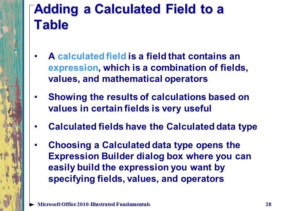 Adding a Calculated Field to a Table 28Microsoft Office 2010-Illustrated Fundamentals A calculated field is a field that contains an expression, which is a combination of fields, values, and mathematical operators Showing the results of calculations based on values in certain fields is very useful Calculated fields have the Calculated data type Choosing a Calculated data type opens the Expression Builder dialog box where you can easily build the expression you want by specifying fields, values, and operators