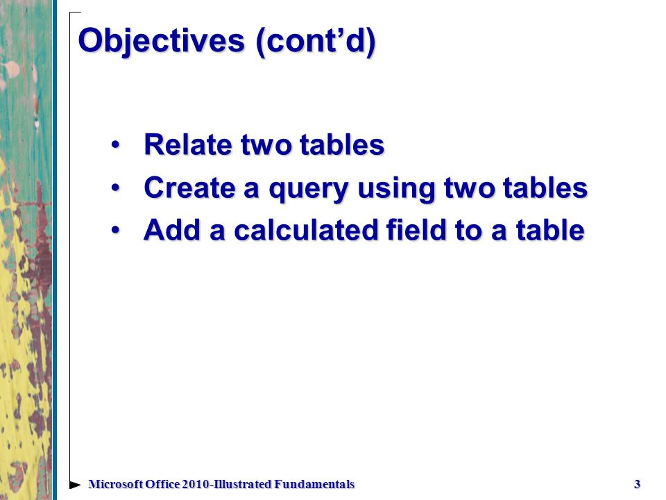 Objectives (contd) Relate two tablesRelate two tables Create a query using two tablesCreate a query using two tables Add a calculated field to a tableAdd a calculated field to a table 3Microsoft Office 2010-Illustrated Fundamentals