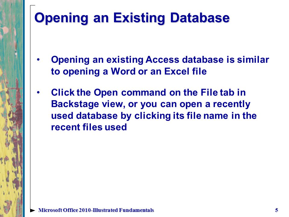 Opening an Existing Database Opening an existing Access database is similar to opening a Word or an Excel file Click the Open command on the File tab in Backstage view, or you can open a recently used database by clicking its file name in the recent files used 5Microsoft Office 2010-Illustrated Fundamentals