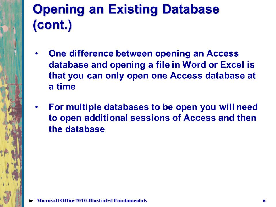 Opening an Existing Database (cont.) One difference between opening an Access database and opening a file in Word or Excel is that you can only open one Access database at a time For multiple databases to be open you will need to open additional sessions of Access and then the database 6Microsoft Office 2010-Illustrated Fundamentals