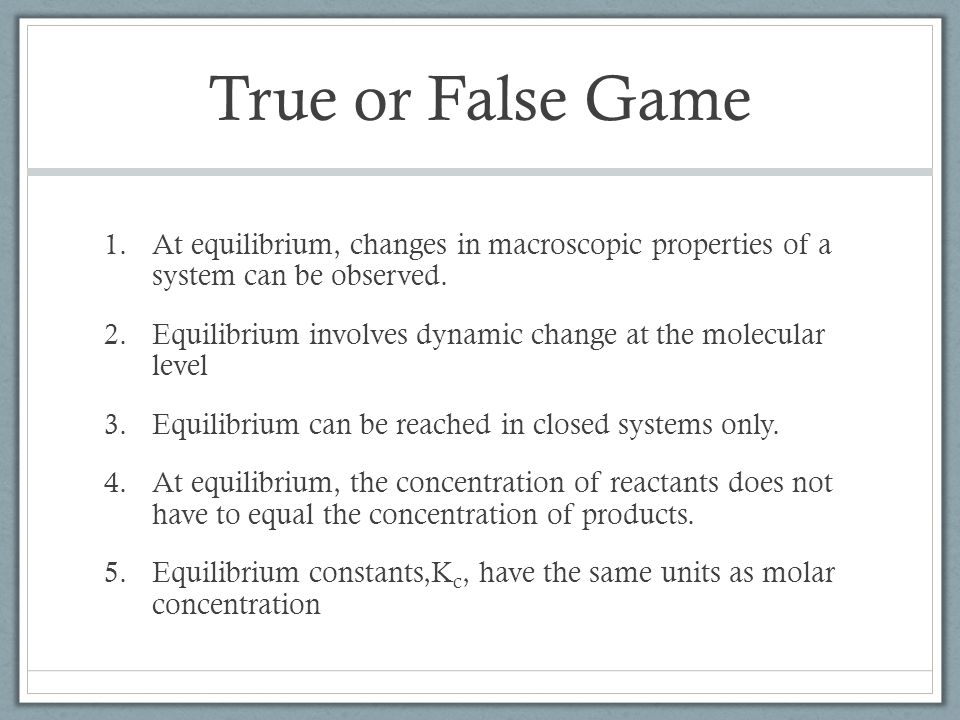 True or False Game 1.At equilibrium, changes in macroscopic properties of a system can be observed.