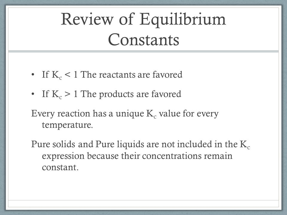 Review of Equilibrium Constants If K c < 1 The reactants are favored If K c > 1 The products are favored Every reaction has a unique K c value for every temperature.