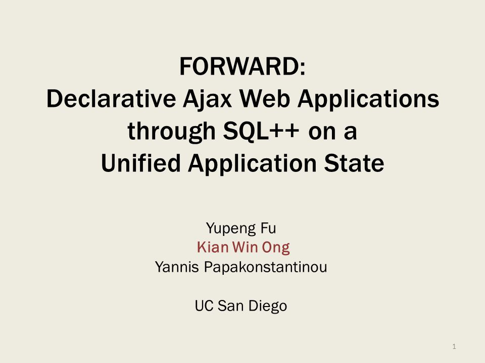 FORWARD: Declarative Ajax Web Applications through SQL++ on a Unified Application State Yupeng Fu Kian Win Ong Yannis Papakonstantinou UC San Diego 1