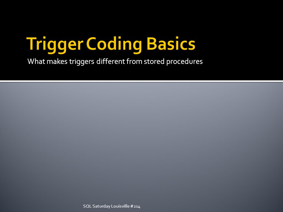 What makes triggers different from stored procedures SQL Saturday Louisville #214