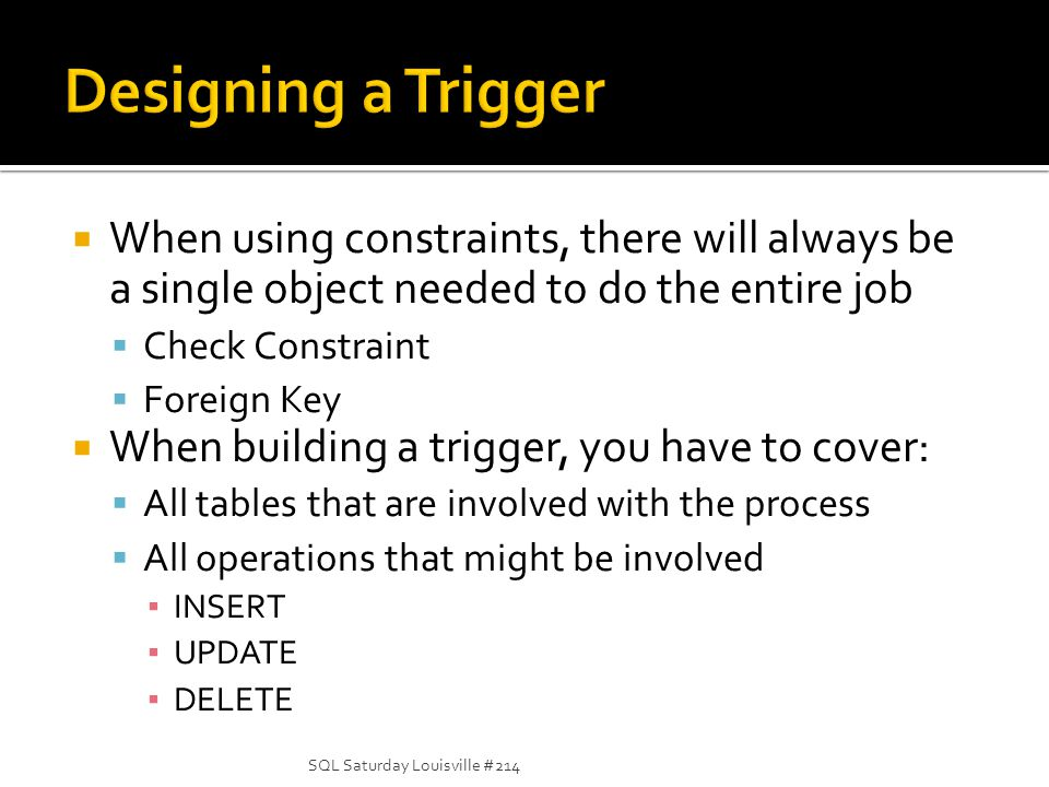 When using constraints, there will always be a single object needed to do the entire job Check Constraint Foreign Key When building a trigger, you hav