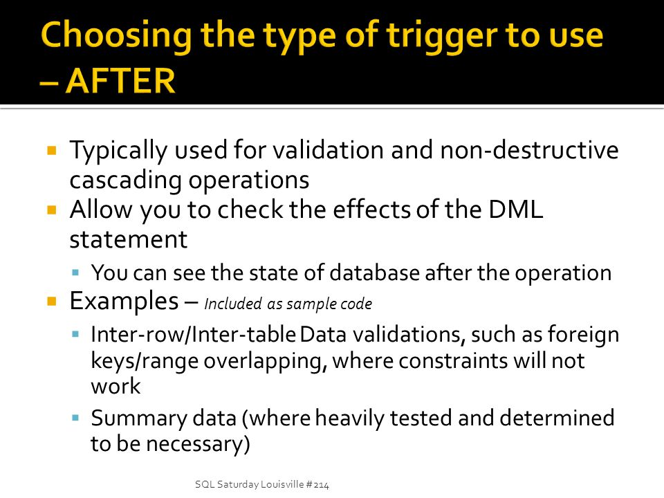 Typically used for validation and non-destructive cascading operations Allow you to check the effects of the DML statement You can see the state of database after the operation Examples – Included as sample code Inter-row/Inter-table Data validations, such as foreign keys/range overlapping, where constraints will not work Summary data (where heavily tested and determined to be necessary) SQL Saturday Louisville #214