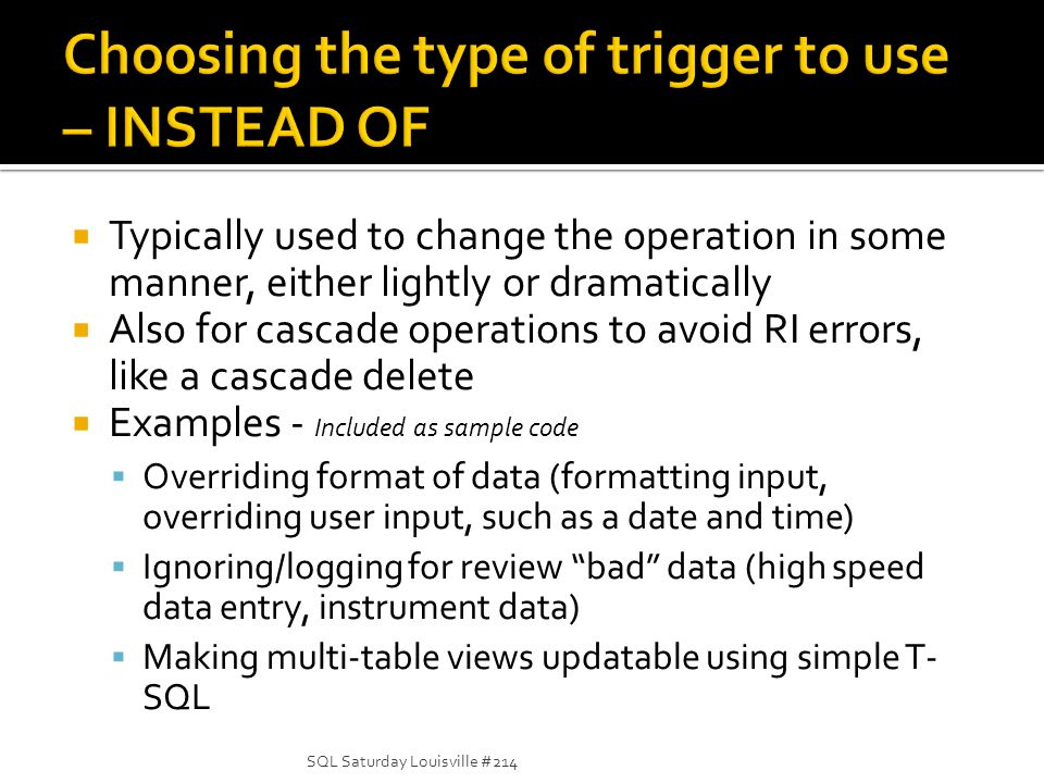 Typically used to change the operation in some manner, either lightly or dramatically Also for cascade operations to avoid RI errors, like a cascade delete Examples - Included as sample code Overriding format of data (formatting input, overriding user input, such as a date and time) Ignoring/logging for review bad data (high speed data entry, instrument data) Making multi-table views updatable using simple T- SQL SQL Saturday Louisville #214
