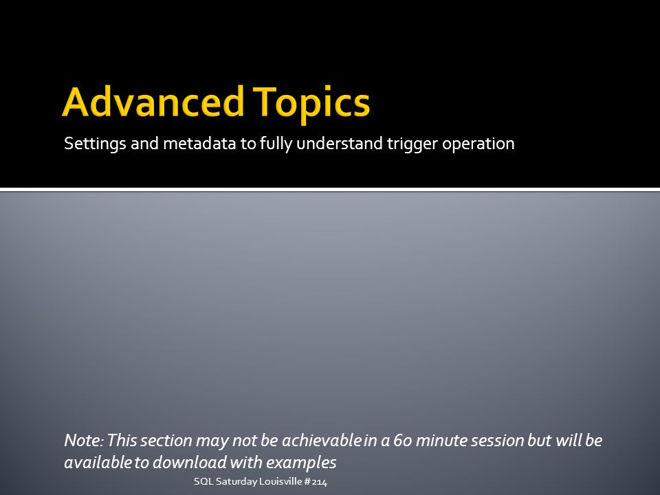 Settings and metadata to fully understand trigger operation Note: This section may not be achievable in a 60 minute session but will be available to download with examples SQL Saturday Louisville #214