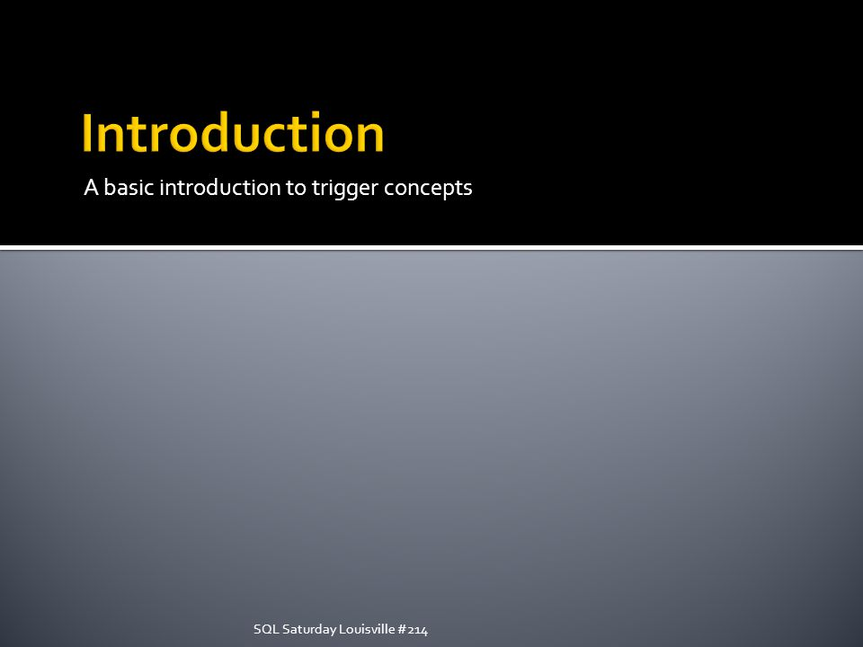 A basic introduction to trigger concepts SQL Saturday Louisville #214