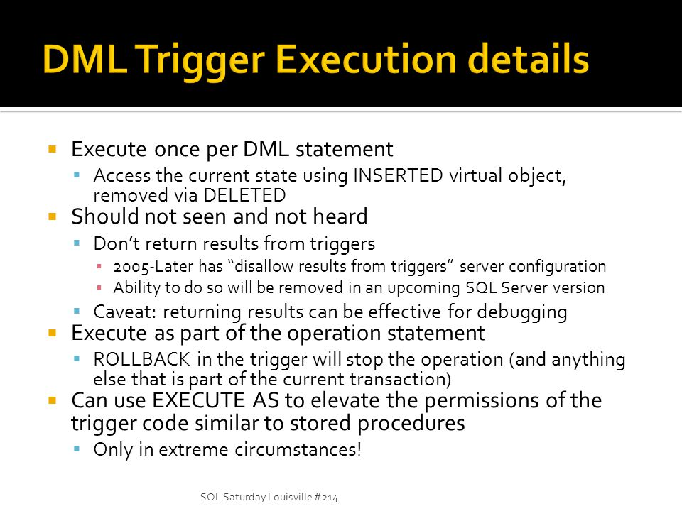 Execute once per DML statement Access the current state using INSERTED virtual object, removed via DELETED Should not seen and not heard Dont return results from triggers 2005-Later has disallow results from triggers server configuration Ability to do so will be removed in an upcoming SQL Server version Caveat: returning results can be effective for debugging Execute as part of the operation statement ROLLBACK in the trigger will stop the operation (and anything else that is part of the current transaction) Can use EXECUTE AS to elevate the permissions of the trigger code similar to stored procedures Only in extreme circumstances.