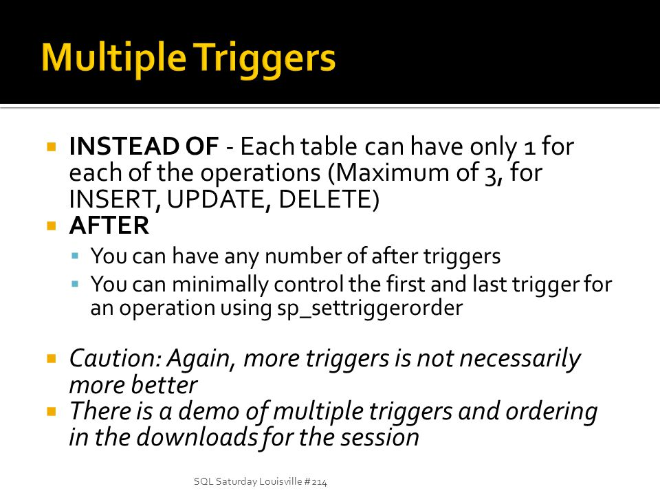 INSTEAD OF - Each table can have only 1 for each of the operations (Maximum of 3, for INSERT, UPDATE, DELETE) AFTER You can have any number of after triggers You can minimally control the first and last trigger for an operation using sp_settriggerorder Caution: Again, more triggers is not necessarily more better There is a demo of multiple triggers and ordering in the downloads for the session SQL Saturday Louisville #214