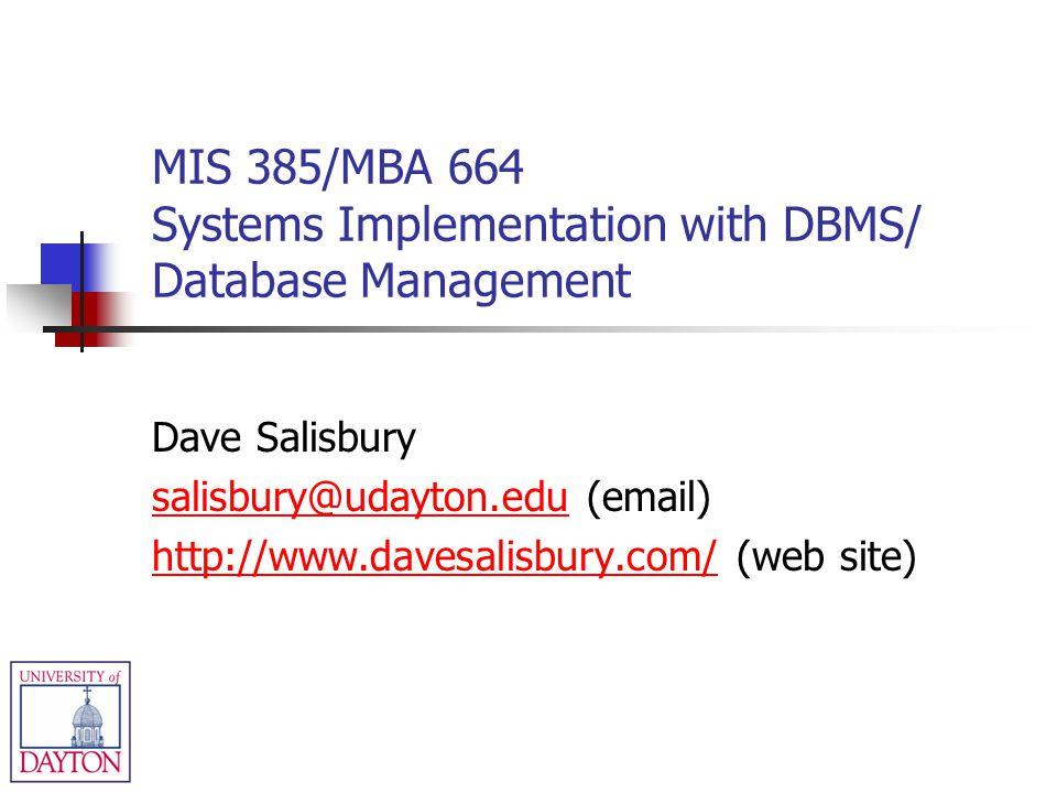 MIS 385/MBA 664 Systems Implementation with DBMS/ Database Management Dave Salisbury salisbury@udayton.edusalisbury@udayton.edu (email) http://www.davesalisbury.com/http://www.davesalisbury.com/ (web site)