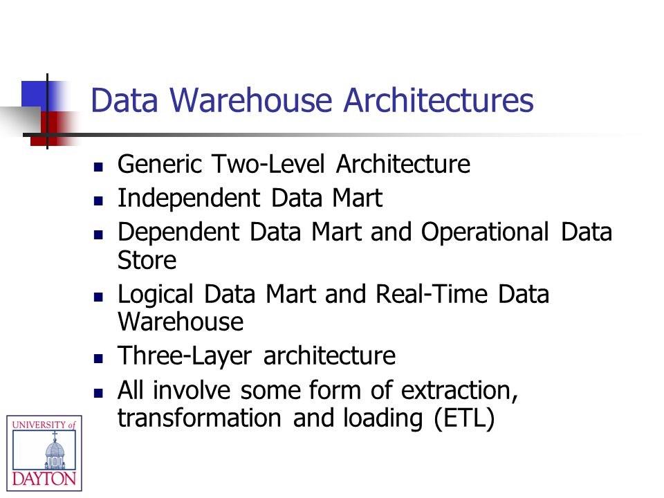 Data Warehouse Architectures Generic Two-Level Architecture Independent Data Mart Dependent Data Mart and Operational Data Store Logical Data Mart and