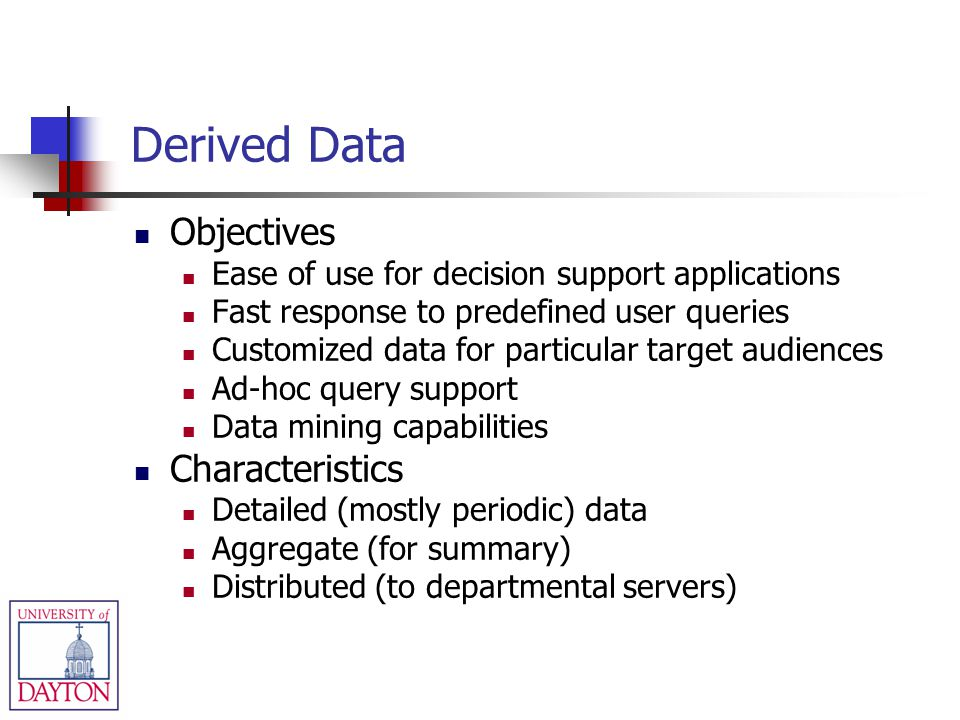 Derived Data Objectives Ease of use for decision support applications Fast response to predefined user queries Customized data for particular target a