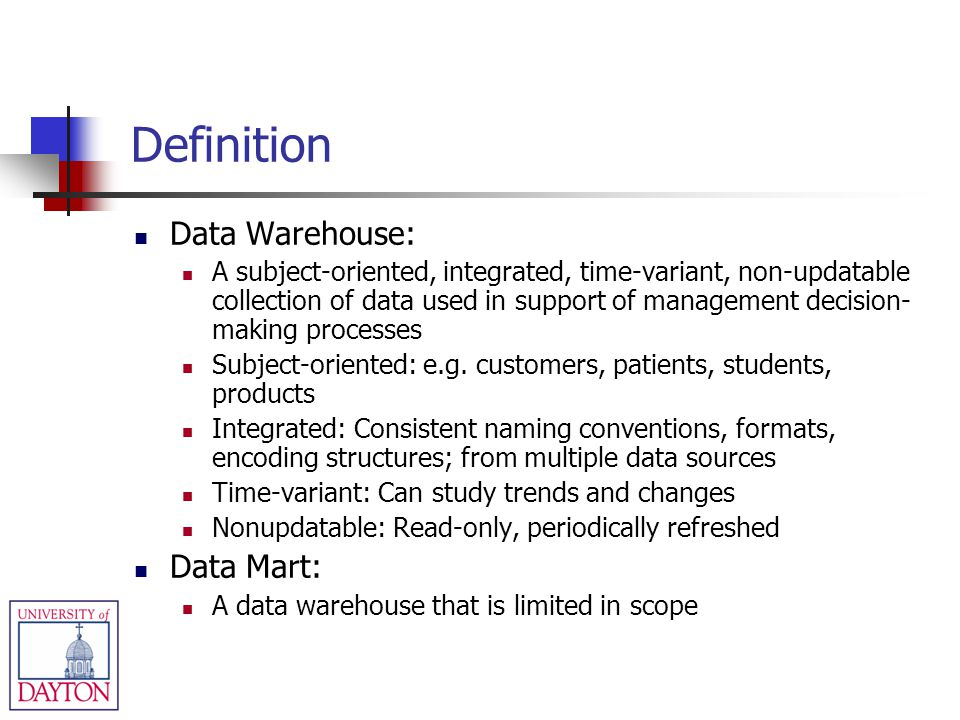 Definition Data Warehouse: A subject-oriented, integrated, time-variant, non-updatable collection of data used in support of management decision- maki