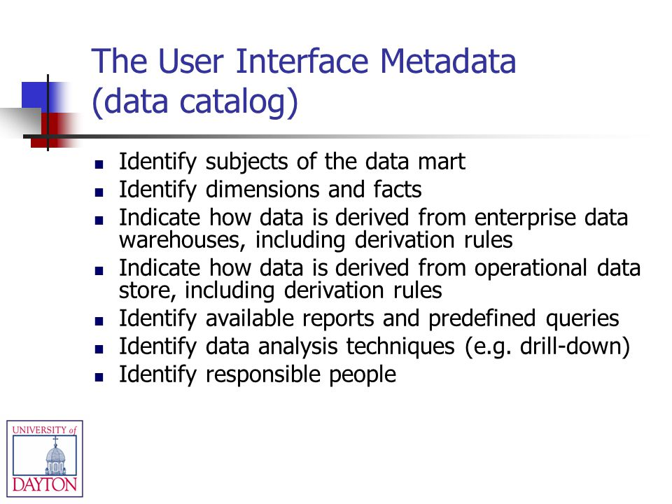 The User Interface Metadata (data catalog) Identify subjects of the data mart Identify dimensions and facts Indicate how data is derived from enterpri