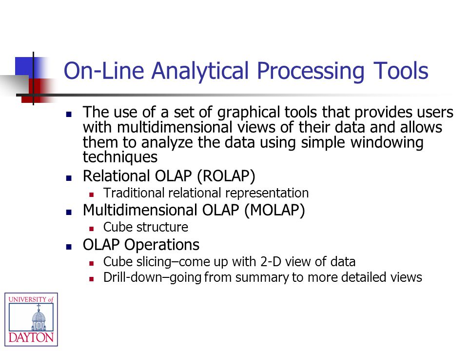 On-Line Analytical Processing Tools The use of a set of graphical tools that provides users with multidimensional views of their data and allows them