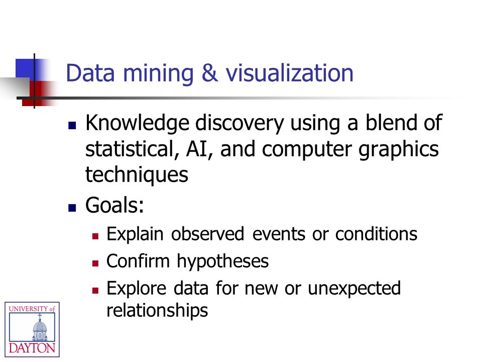 Data mining & visualization Knowledge discovery using a blend of statistical, AI, and computer graphics techniques Goals: Explain observed events or c