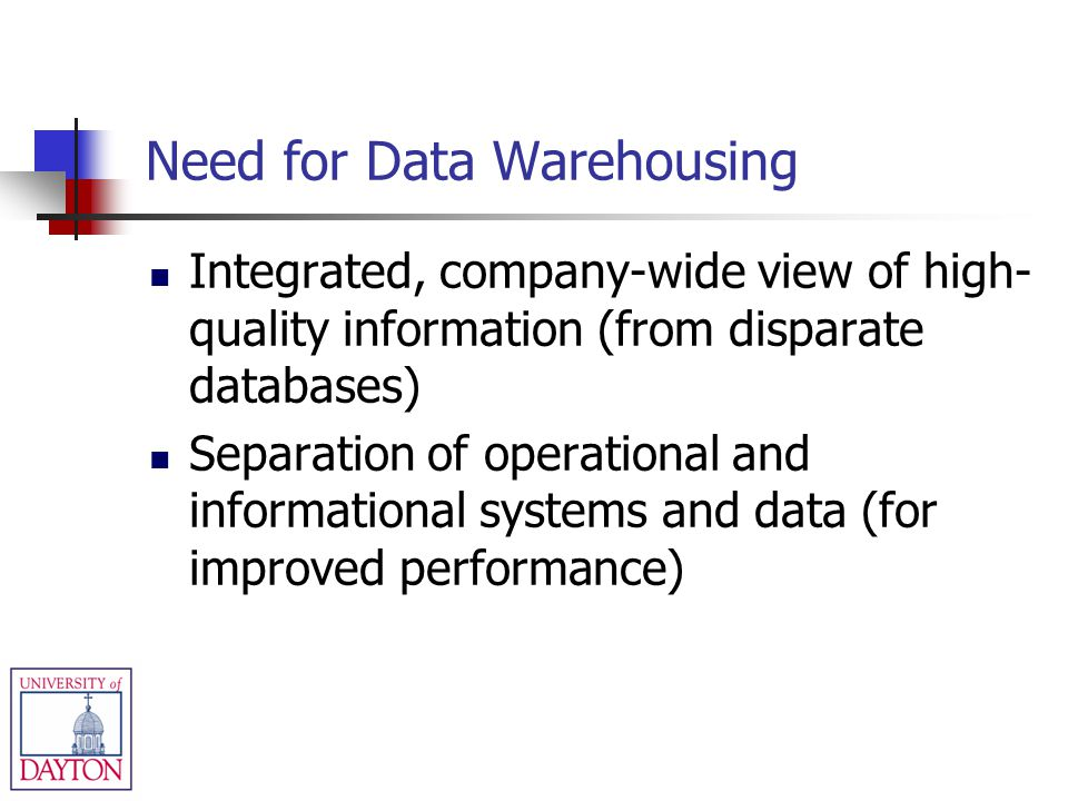 Need for Data Warehousing Integrated, company-wide view of high- quality information (from disparate databases) Separation of operational and informat