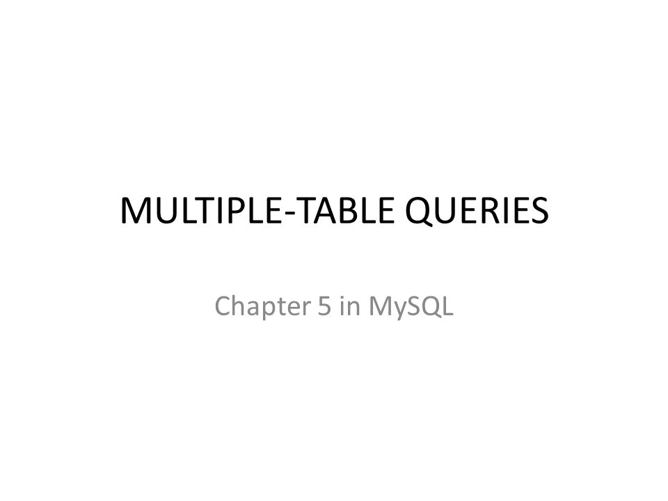 MULTIPLE-TABLE QUERIES Chapter 5 in MySQL