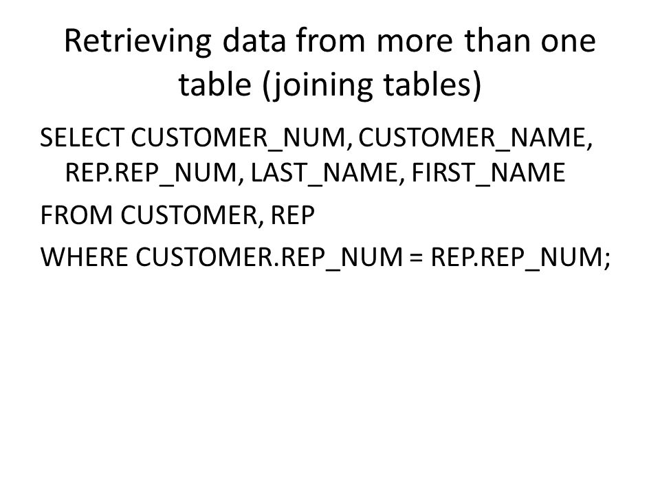 Retrieving data from more than one table (joining tables) SELECT CUSTOMER_NUM, CUSTOMER_NAME, REP.REP_NUM, LAST_NAME, FIRST_NAME FROM CUSTOMER, REP WH