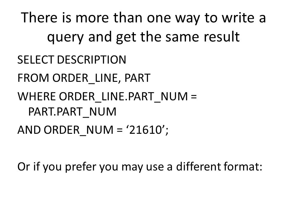 There is more than one way to write a query and get the same result SELECT DESCRIPTION FROM ORDER_LINE, PART WHERE ORDER_LINE.PART_NUM = PART.PART_NUM