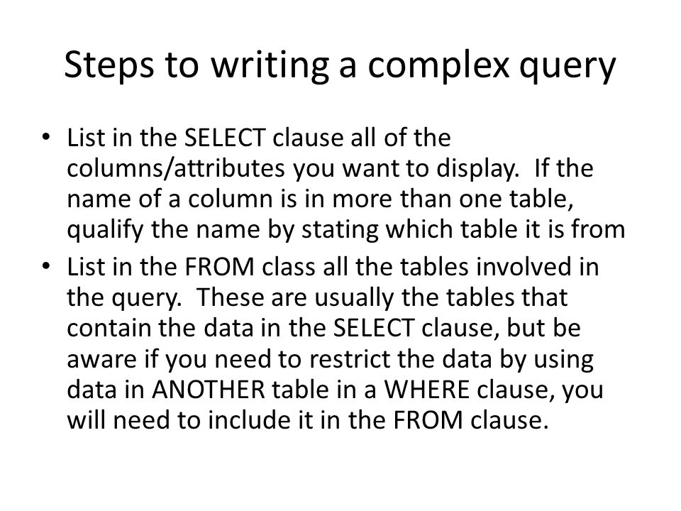 Steps to writing a complex query List in the SELECT clause all of the columns/attributes you want to display. If the name of a column is in more than