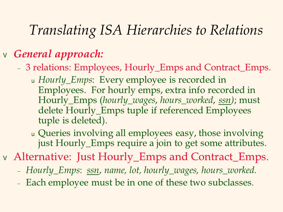 Translating ISA Hierarchies to Relations v General approach: – 3 relations: Employees, Hourly_Emps and Contract_Emps.