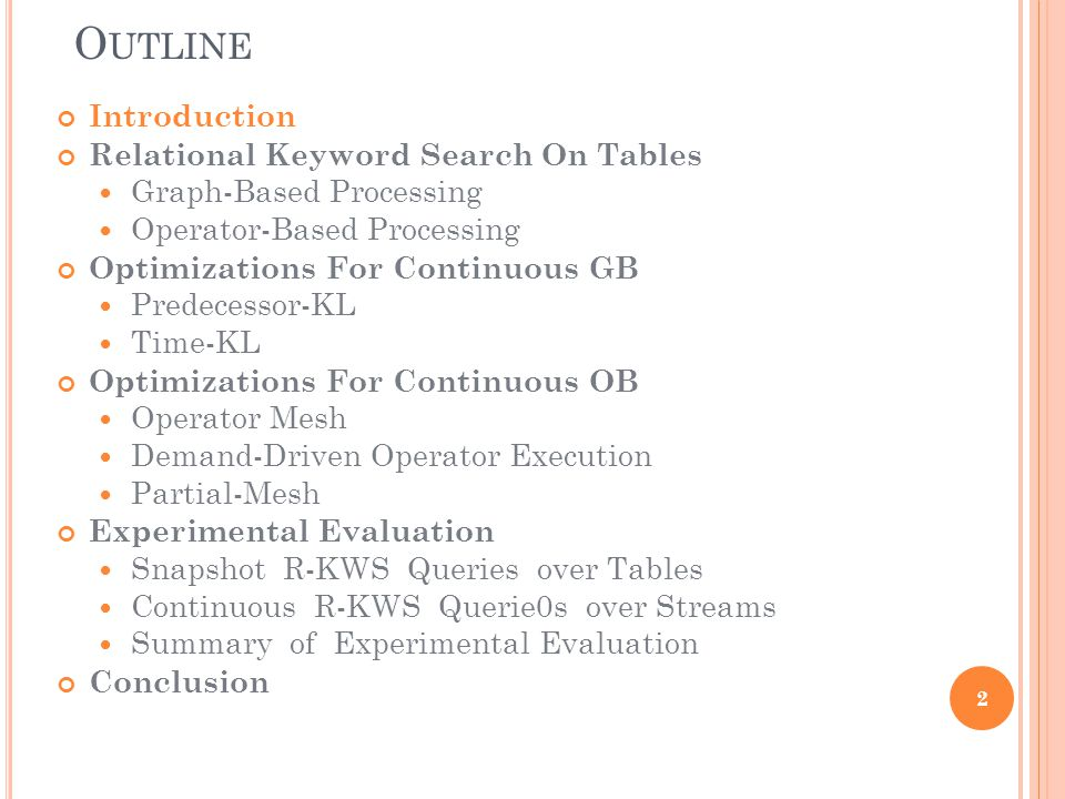 O UTLINE Introduction Relational Keyword Search On Tables Graph-Based Processing Operator-Based Processing Optimizations For Continuous GB Predecessor-KL Time-KL Optimizations For Continuous OB Operator Mesh Demand-Driven Operator Execution Partial-Mesh Experimental Evaluation Snapshot R-KWS Queries over Tables Continuous R-KWS Querie0s over Streams Summary of Experimental Evaluation Conclusion 23